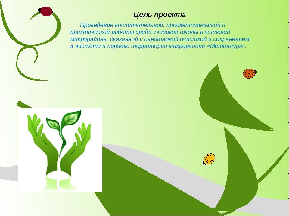 Цель проекта Проведение воспитательной, просветительской и практической работ...