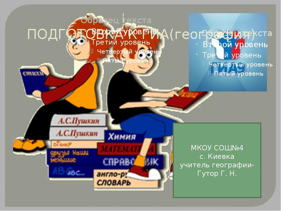 ПОДГОТОВКА К ГИА(география) МКОУ СОШ№4 с. Киевка учитель географии-Гутор Г. Н.
