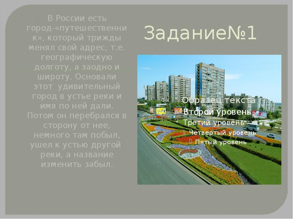 Задание№1 В России есть город-«путешественник», который трижды менял свой адр...