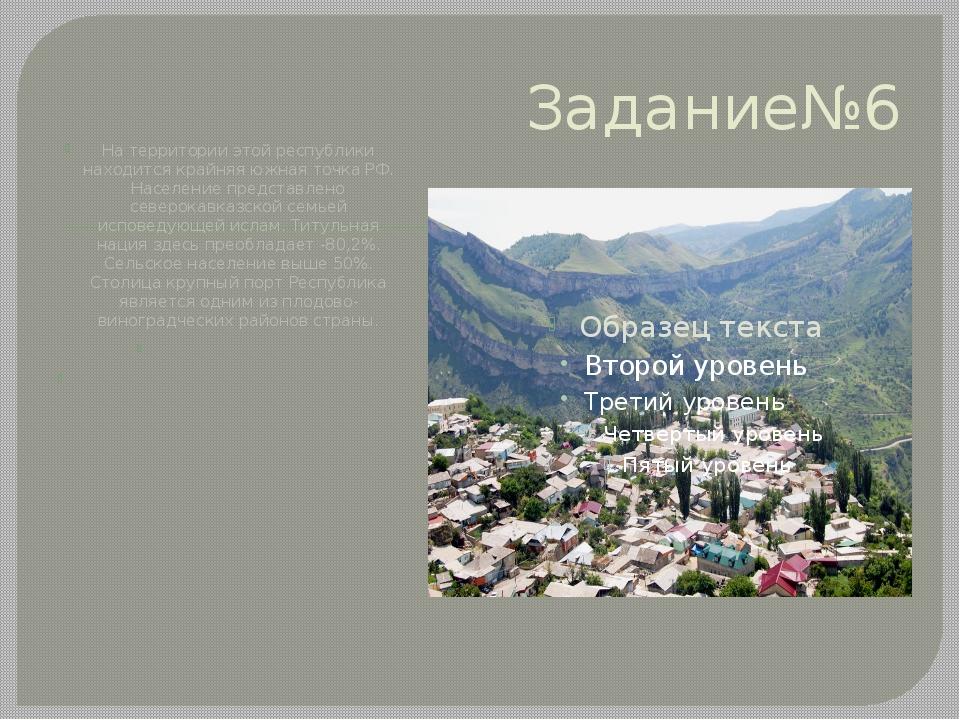 Задание№6 На территории этой республики находится крайняя южная точка РФ. Нас...