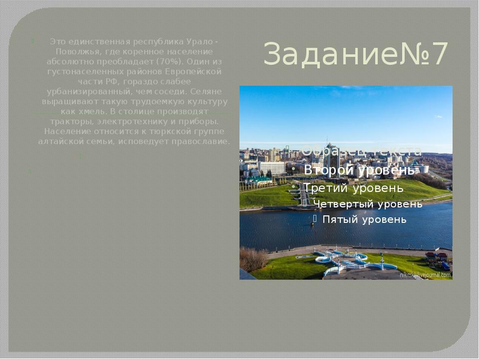 Задание№7 Это единственная республика Урало - Поволжья, где коренное населени...