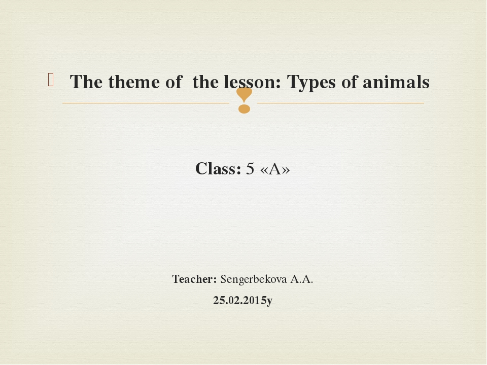 The theme of the lesson: Types of animals Class: 5 «А» Teacher: Sengerbekova...