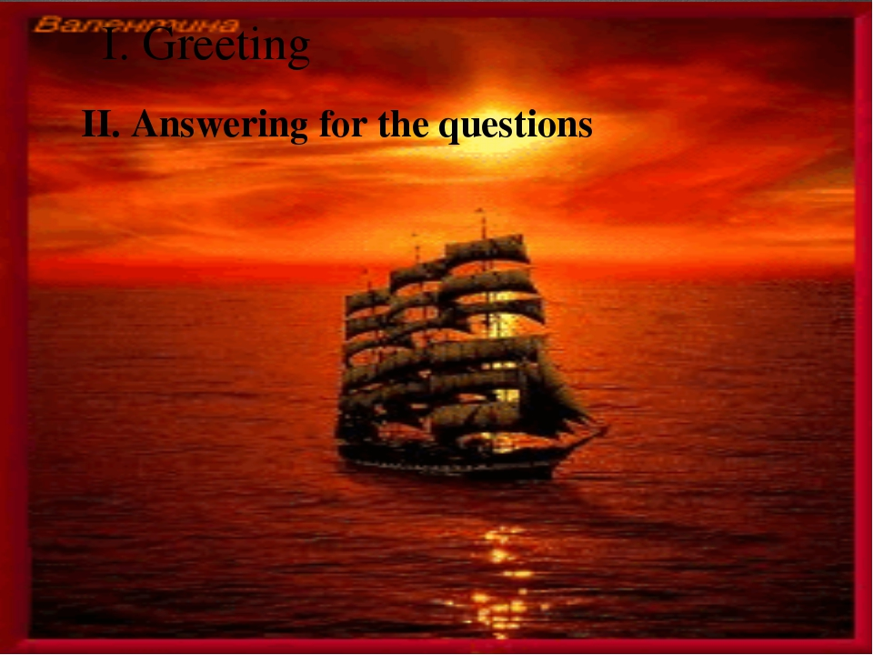 I. Greeting II. Answering for the questions 