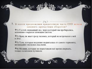 7. В каком предложении придаточную часть СПП нельзя заменить причастным оборо