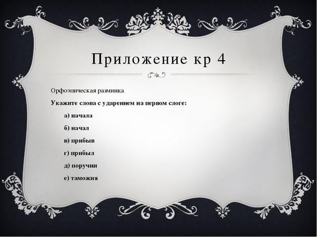Приложение кр 4 Орфоэпическая разминка Укажите слова с ударением на первом сл...