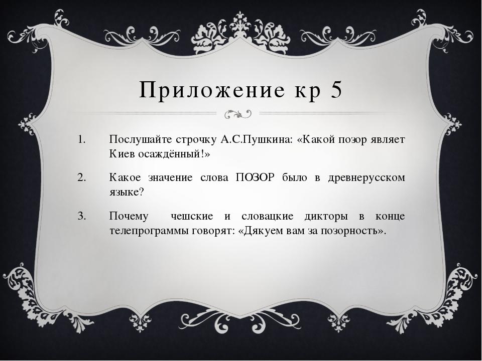 Приложение кр 5 Послушайте строчку А.С.Пушкина: «Какой позор являет Киев осаж...