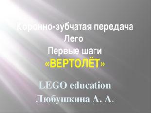 Коронно-зубчатая передача Лего Первые шаги «ВЕРТОЛЁТ» LEGO education Любушкин