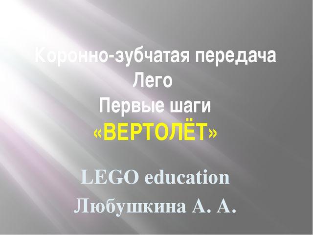 Коронно-зубчатая передача Лего Первые шаги «ВЕРТОЛЁТ» LEGO education Любушкин...