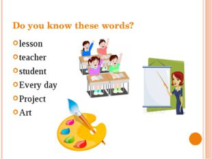 Do you know these words? lesson teacher student Every day Project Art