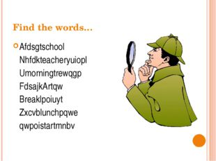 Find the words… Afdsgtschool Nhfdkteacheryuiopl Umorningtrewqgp FdsajkArtq
