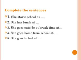 Complete the sentences 1. She starts school at …. 2. She has lunch at … 3. Sh