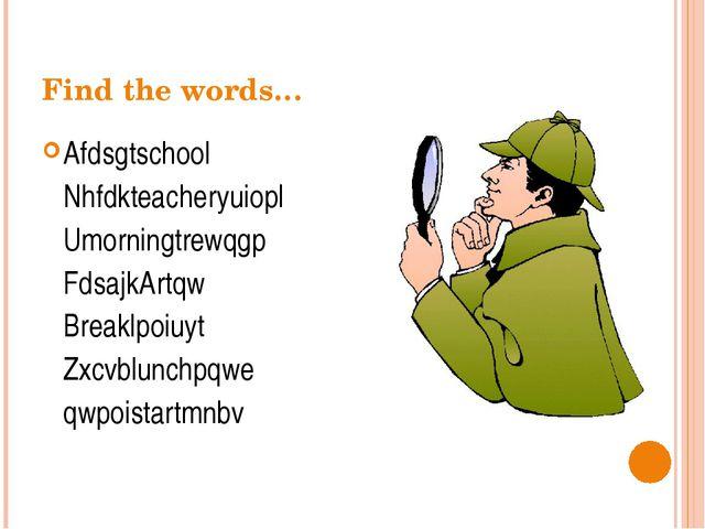 Find the words… Afdsgtschool Nhfdkteacheryuiopl Umorningtrewqgp FdsajkArtq...