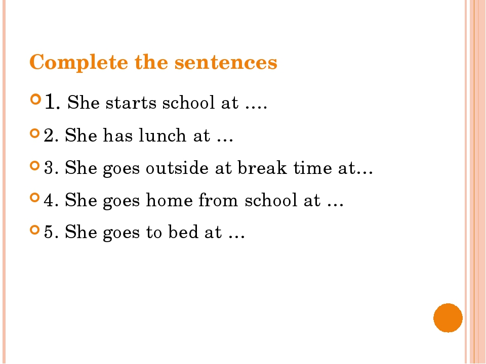 Complete the sentences 1. She starts school at …. 2. She has lunch at … 3. Sh...