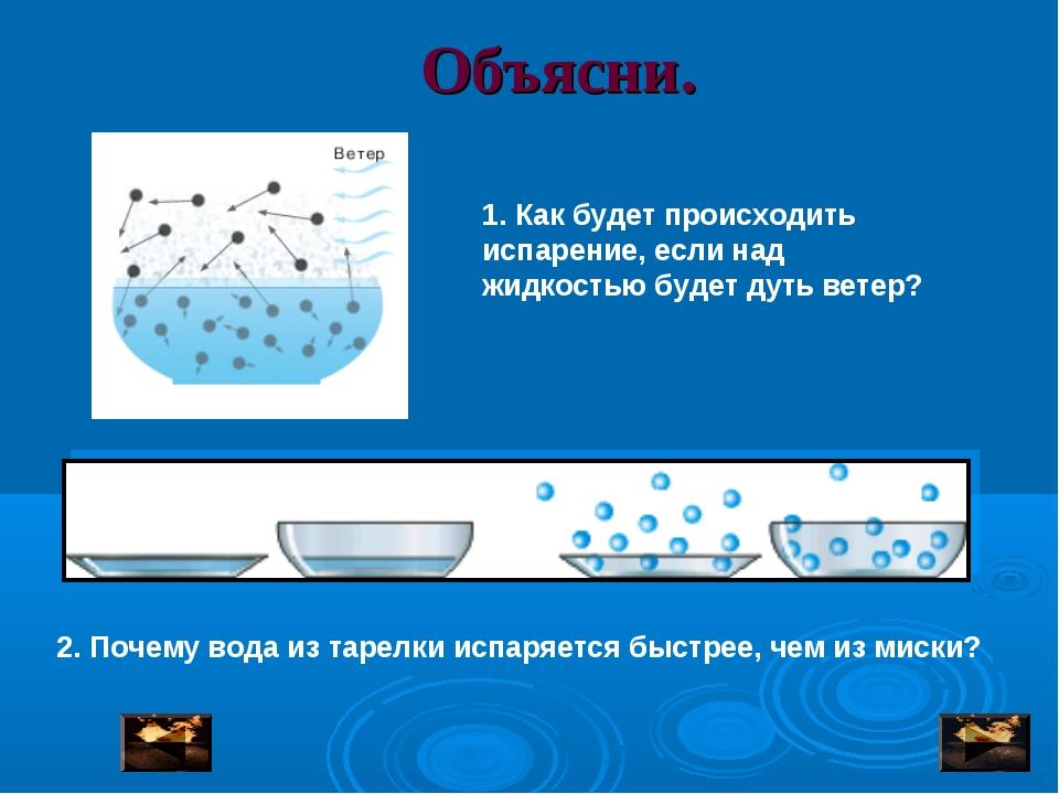 Объясни. 1. Как будет происходить испарение, если над жидкостью будет дуть ве...