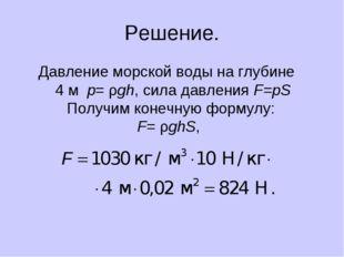 Решение. Давление морской воды на глубине 4 м p= ρgh, сила давления F=pS Полу
