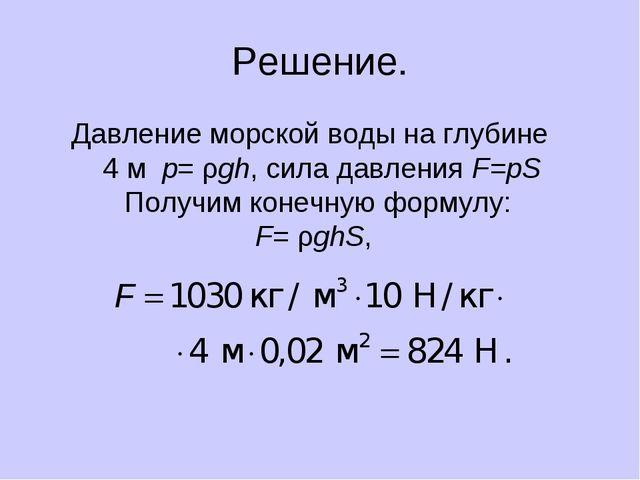 Решение. Давление морской воды на глубине 4 м p= ρgh, сила давления F=pS Полу...