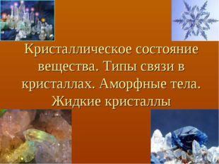Кристаллическое состояние вещества. Типы связи в кристаллах. Аморфные тела. Ж