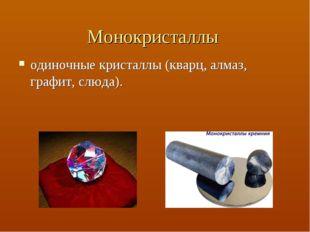 Монокристаллы одиночные кристаллы (кварц, алмаз, графит, слюда).