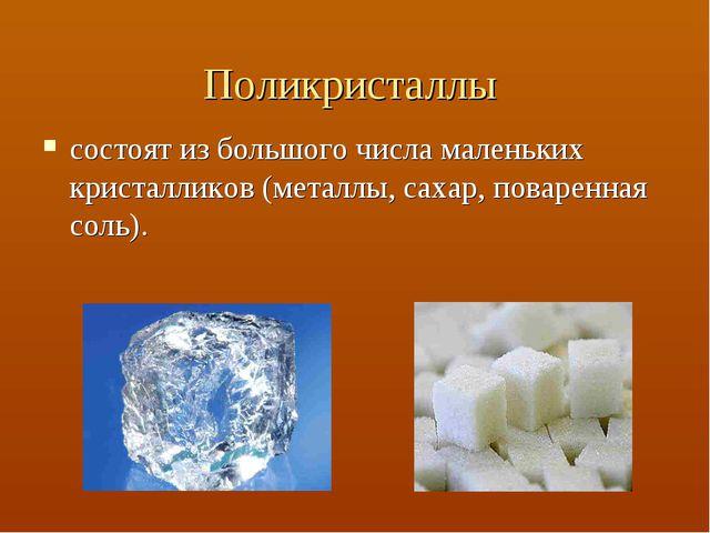 Поликристаллы состоят из большого числа маленьких кристалликов (металлы, саха...