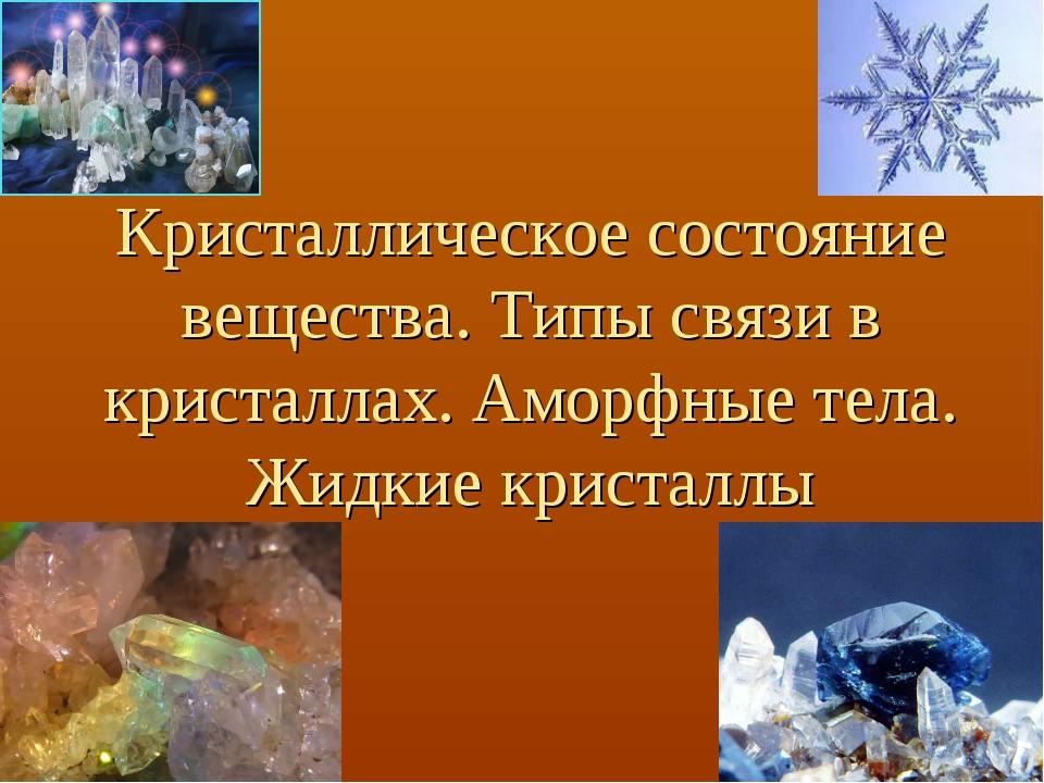 Кристаллическое состояние вещества. Типы связи в кристаллах. Аморфные тела. Ж...