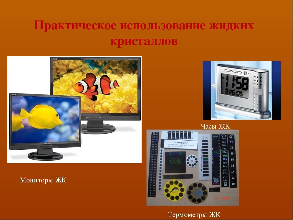 Практическое использование жидких кристаллов Мониторы ЖК Часы ЖК Термометры ЖК