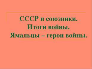 СССР и союзники. Итоги войны. Ямальцы – герои войны.