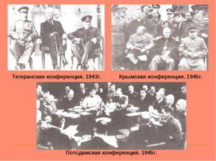 Тегеранская конференция. 1943г. Крымская конференция. 1945г. Потсдамская конф