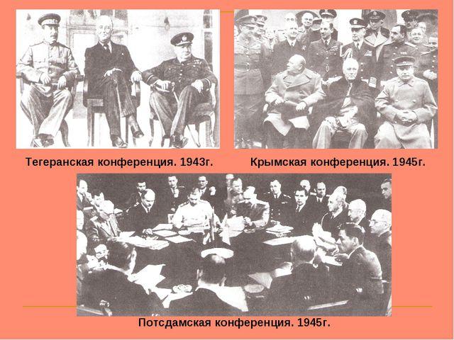 Тегеранская конференция. 1943г. Крымская конференция. 1945г. Потсдамская конф...