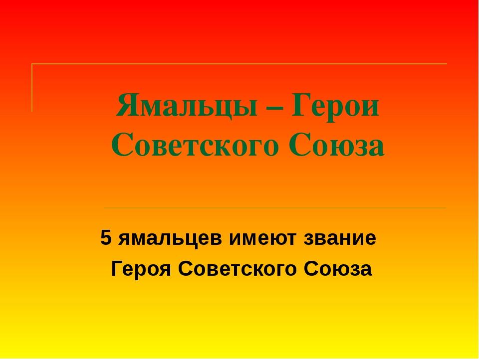 Ямальцы – Герои Советского Союза 5 ямальцев имеют звание Героя Советского Союза