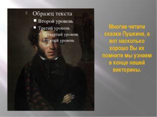 Многие читали сказки Пушкина, а вот насколько хорошо Вы их помните мы узнаем