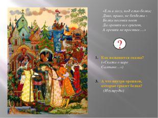 Как называется сказка? («Сказка о царе Салтане…») А что внутри орешков, кото