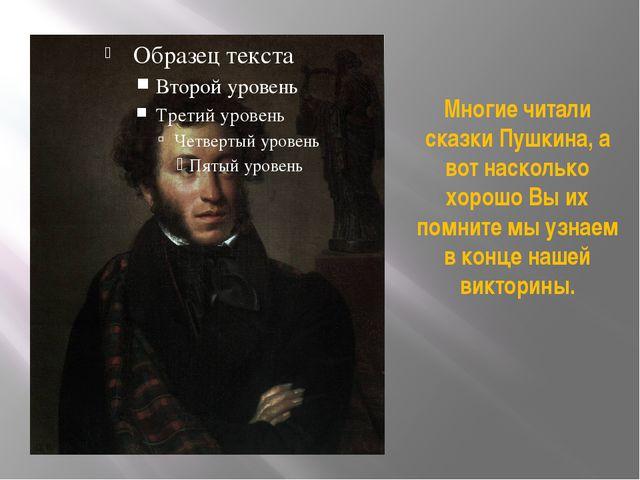Многие читали сказки Пушкина, а вот насколько хорошо Вы их помните мы узнаем...