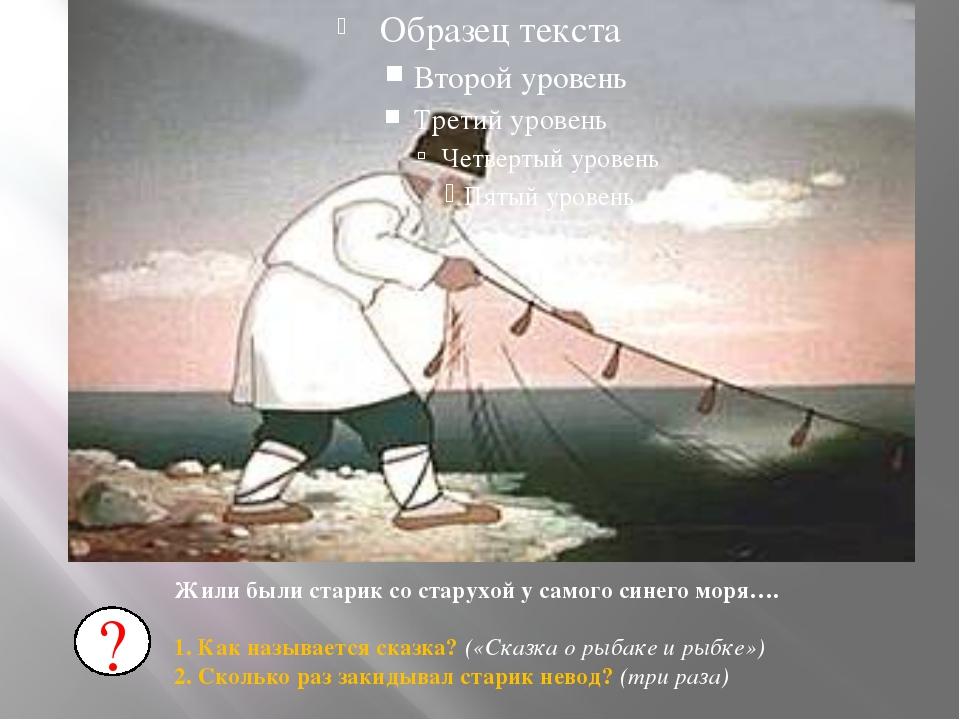 Жили были старик со старухой у самого синего моря…. 1. Как называется сказка...