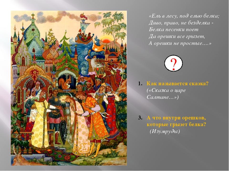 Как называется сказка? («Сказка о царе Салтане…») А что внутри орешков, кото...