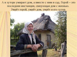 А в хуторе умирает дом, а вместе с ним и сад. Герой – это последняя инстанция