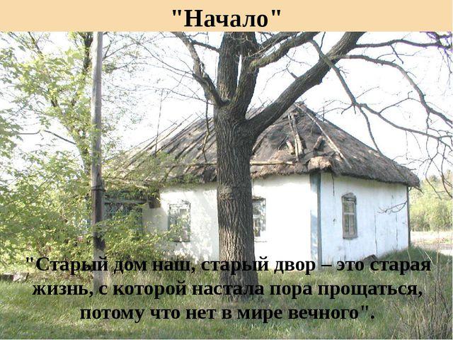 """""""Начало"""" """"Старый дом наш, старый двор – это старая жизнь, с которой настала п..."""