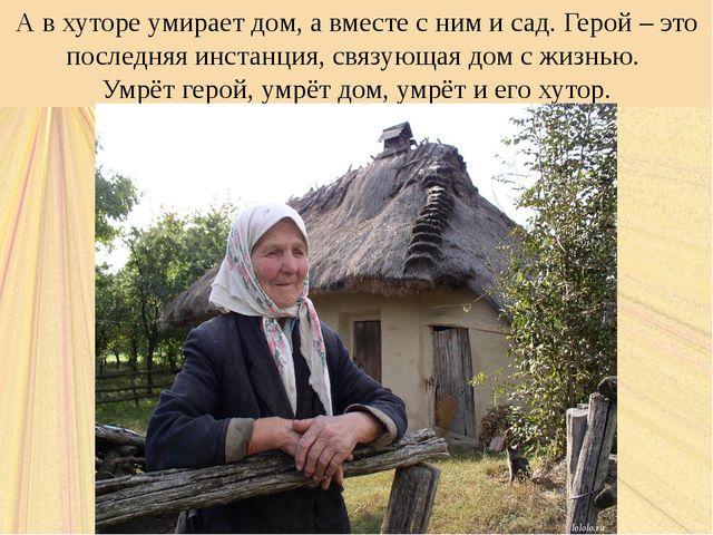 А в хуторе умирает дом, а вместе с ним и сад. Герой – это последняя инстанция...