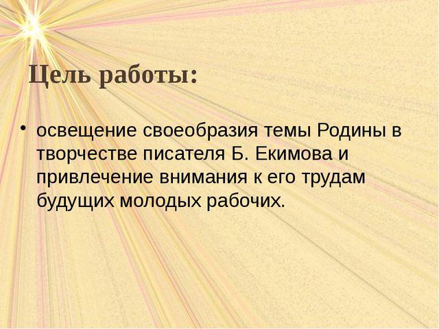 Цель работы: освещение своеобразия темы Родины в творчестве писателя Б. Еким...