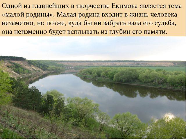 Одной из главнейших в творчестве Екимова является тема «малой родины». Малая...