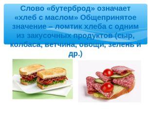 Слово «бутерброд» означает «хлеб с маслом» Общепринятое значение – ломтик хле