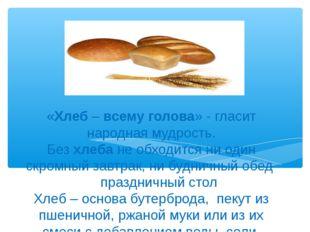 «Хлеб–всемуголова» - гласит народная мудрость. Безхлебанеобходится ни о