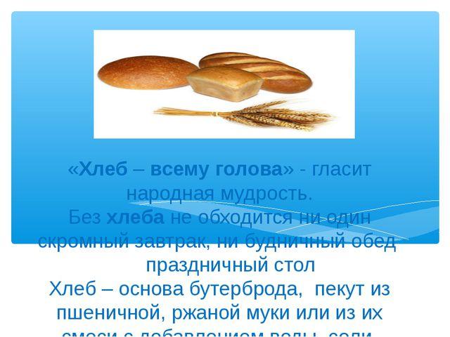 «Хлеб–всемуголова» - гласит народная мудрость. Безхлебанеобходится ни о...
