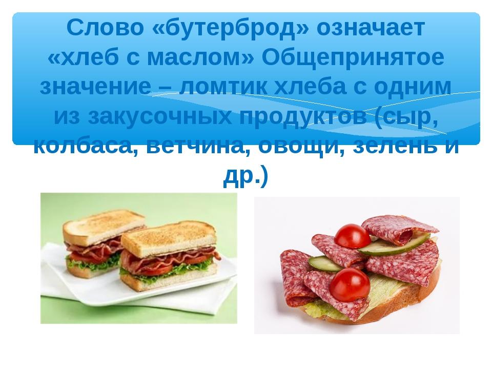 Слово «бутерброд» означает «хлеб с маслом» Общепринятое значение – ломтик хле...