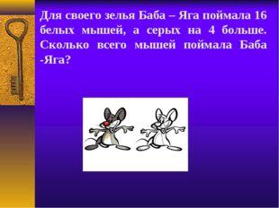 Для своего зелья Баба – Яга поймала 16 белых мышей, а серых на 4 больше. Скол