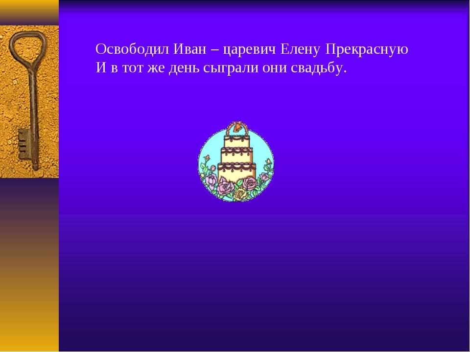 Освободил Иван – царевич Елену Прекрасную И в тот же день сыграли они свадьбу.