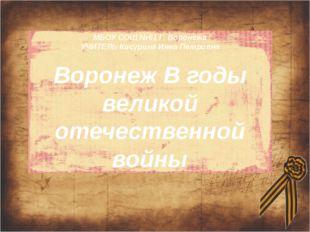 МБОУ СОШ №61 Г. Воронежа УЧИТЕЛЬ Кисурина Инна Петровна Воронеж В годы велико