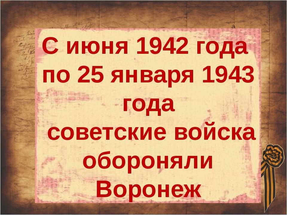С июня 1942 года по 25 января 1943 года советские войска обороняли Воронеж