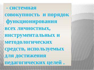 - системная совокупность и порядок функционирования всех личностных, инструм
