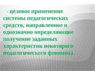 - целевое применение системы педагогических средств, направленное и однознач