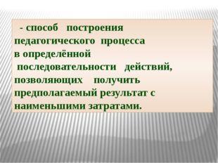 - способ построения педагогического процесса в определённой последовательнос